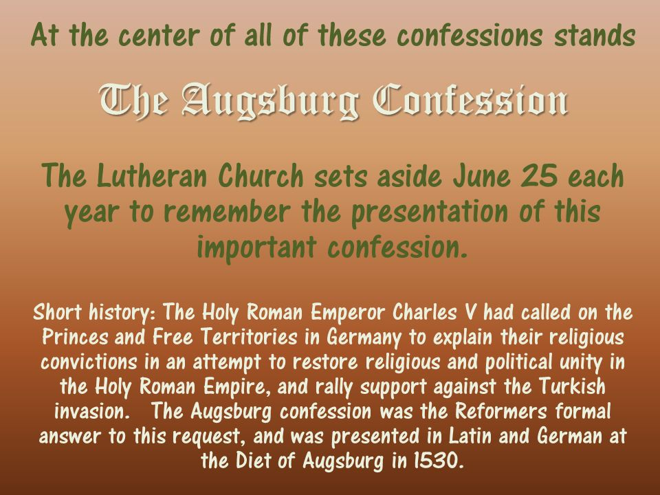 At the center of all of these confessions stands The Augsburg Confession The Lutheran Church sets aside June 25 each year to remember the presentation of this important confession.