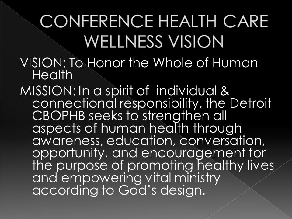 VISION: To Honor the Whole of Human Health MISSION: In a spirit of individual & connectional responsibility, the Detroit CBOPHB seeks to strengthen all aspects of human health through awareness, education, conversation, opportunity, and encouragement for the purpose of promoting healthy lives and empowering vital ministry according to Gods design.