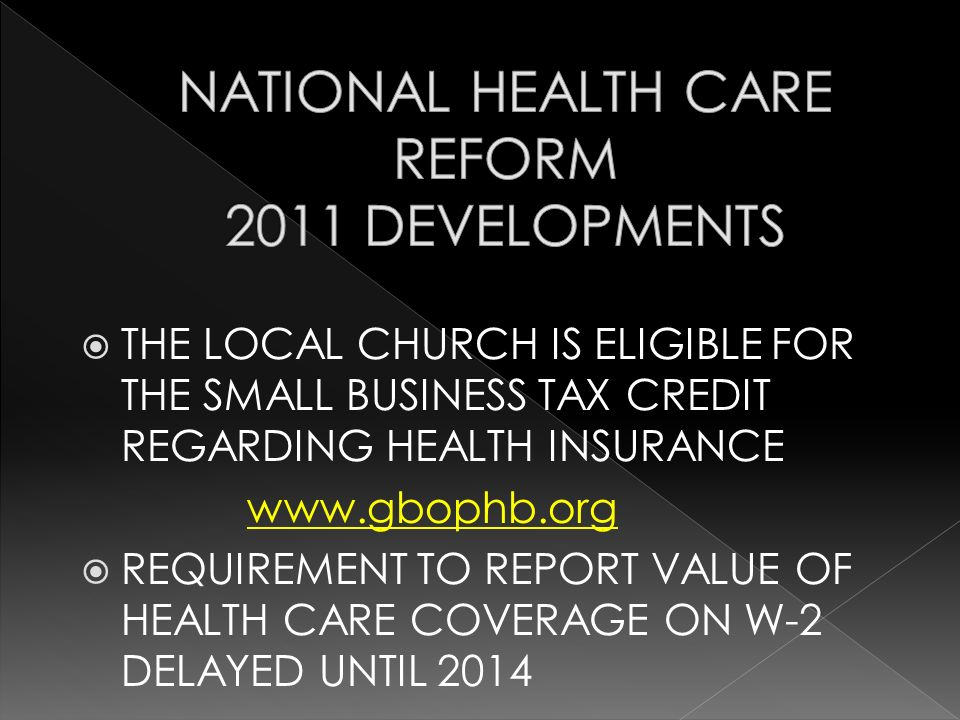 THE LOCAL CHURCH IS ELIGIBLE FOR THE SMALL BUSINESS TAX CREDIT REGARDING HEALTH INSURANCE www.gbophb.org REQUIREMENT TO REPORT VALUE OF HEALTH CARE COVERAGE ON W-2 DELAYED UNTIL 2014