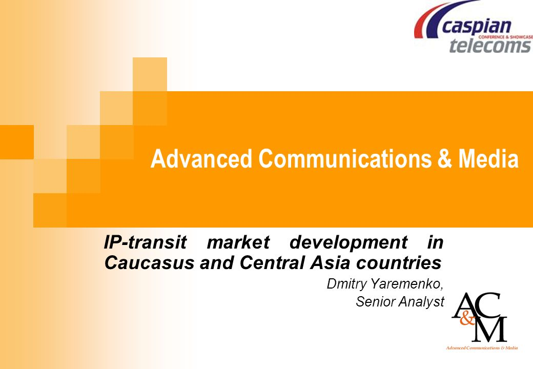 Advanced Communications & Media IP-transit market development in Caucasus and Central Asia countries Dmitry Yaremenko, Senior Analyst