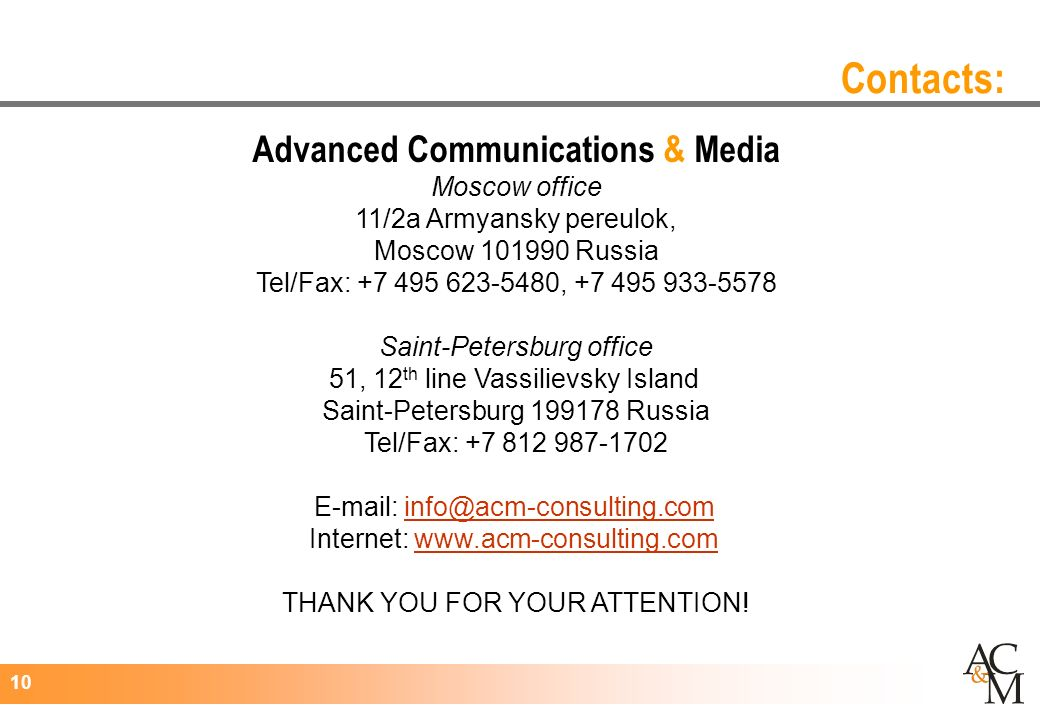 10 Advanced Communications & Media Moscow office 11/2а Armyansky pereulok, Moscow Russia Tel/Fax: , Saint-Petersburg office 51, 12 th line Vassilievsky Island Saint-Petersburg Russia Tel/Fax: Internet:   THANK YOU FOR YOUR ATTENTION.