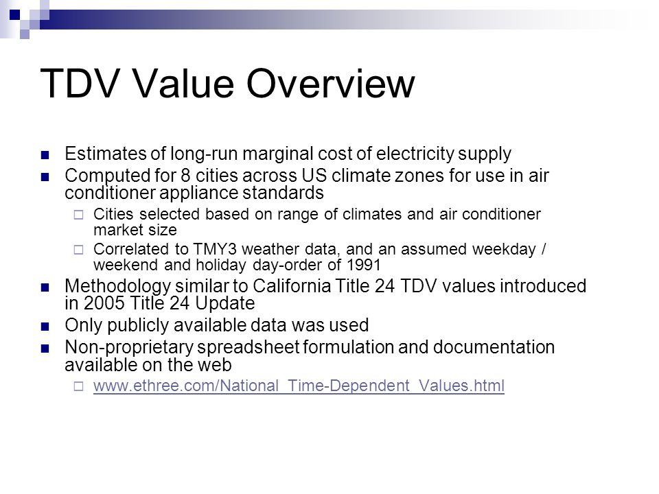 TDV Value Overview Estimates of long-run marginal cost of electricity supply Computed for 8 cities across US climate zones for use in air conditioner appliance standards Cities selected based on range of climates and air conditioner market size Correlated to TMY3 weather data, and an assumed weekday / weekend and holiday day-order of 1991 Methodology similar to California Title 24 TDV values introduced in 2005 Title 24 Update Only publicly available data was used Non-proprietary spreadsheet formulation and documentation available on the web