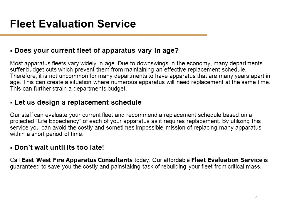 3 Proven Methodology Perform Needs Assessment Define Specifications Evaluate Vendors Monitor Manufacturing Evaluate Final Delivery East West Fire Apparatus Consultants can assist you in all phases of the apparatus development process.