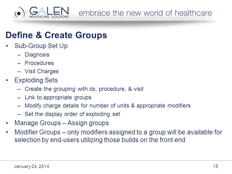 Define & Create Groups Sub-Group Set Up –Diagnosis –Procedures –Visit Charges Exploding Sets –Create the grouping with dx, procedure, & visit –Link to appropriate groups –Modify charge details for number of units & appropriate modifiers –Set the display order of exploding set Manage Groups – Assign groups Modifier Groups – only modifiers assigned to a group will be available for selection by end-users utilizing those builds on the front end January 24,