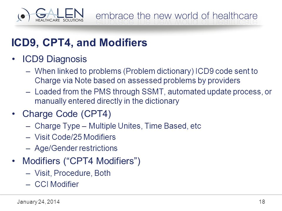ICD9, CPT4, and Modifiers ICD9 Diagnosis –When linked to problems (Problem dictionary) ICD9 code sent to Charge via Note based on assessed problems by providers –Loaded from the PMS through SSMT, automated update process, or manually entered directly in the dictionary Charge Code (CPT4) –Charge Type – Multiple Unites, Time Based, etc –Visit Code/25 Modifiers –Age/Gender restrictions Modifiers (CPT4 Modifiers) –Visit, Procedure, Both –CCI Modifier January 24,