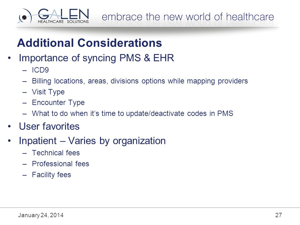 Additional Considerations Importance of syncing PMS & EHR –ICD9 –Billing locations, areas, divisions options while mapping providers –Visit Type –Encounter Type –What to do when its time to update/deactivate codes in PMS User favorites Inpatient – Varies by organization –Technical fees –Professional fees –Facility fees January 24,