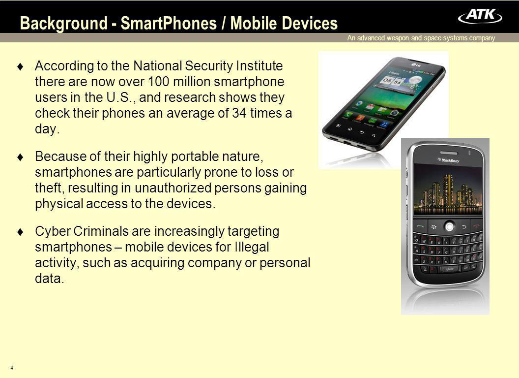 An advanced weapon and space systems company 4 Background - SmartPhones / Mobile Devices According to the National Security Institute there are now over 100 million smartphone users in the U.S., and research shows they check their phones an average of 34 times a day.