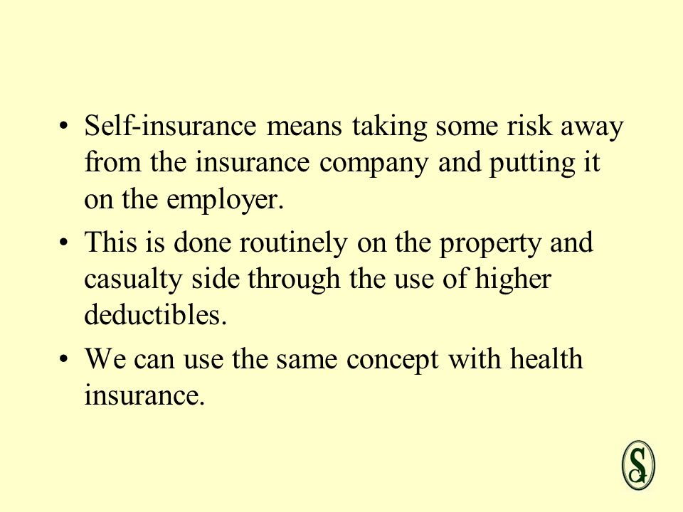 Self-insurance means taking some risk away from the insurance company and putting it on the employer.