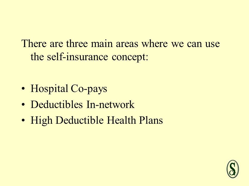 There are three main areas where we can use the self-insurance concept: Hospital Co-pays Deductibles In-network High Deductible Health Plans