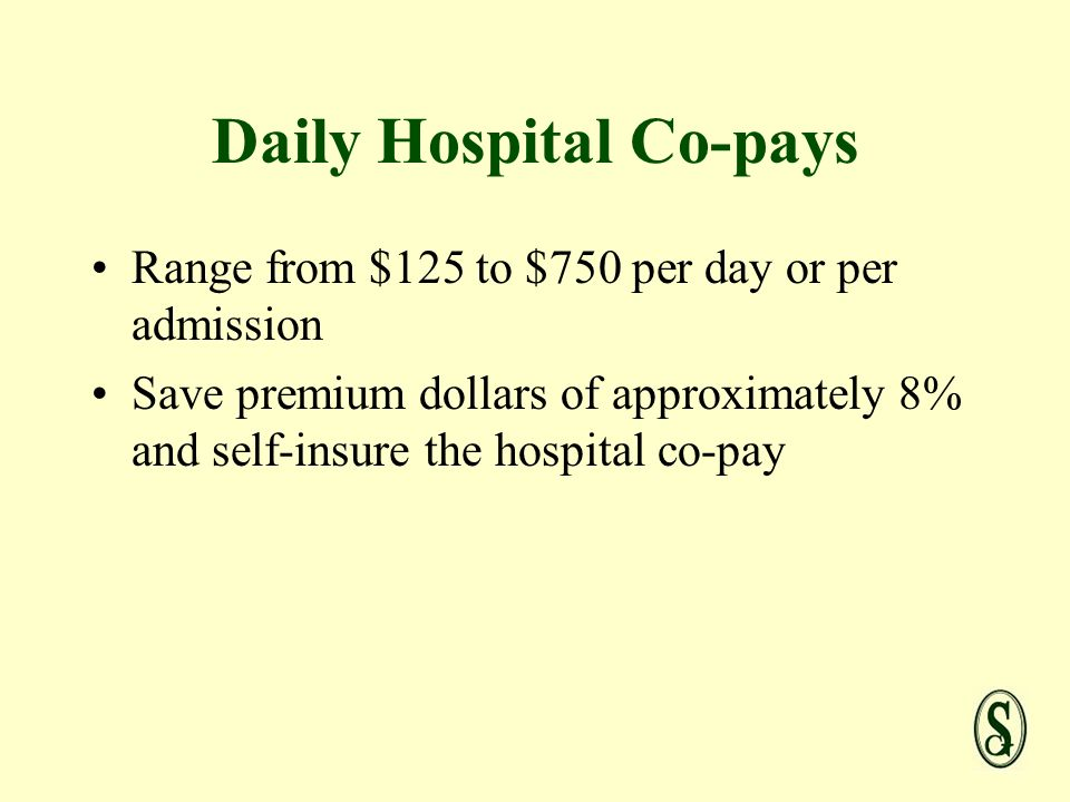 Daily Hospital Co-pays Range from $125 to $750 per day or per admission Save premium dollars of approximately 8% and self-insure the hospital co-pay