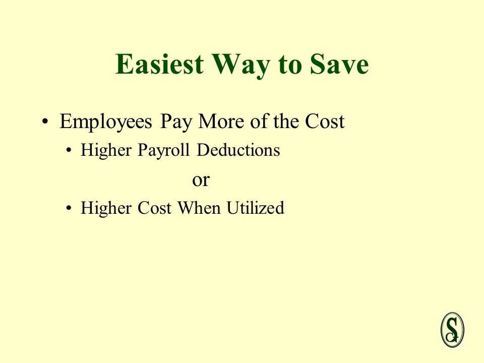 Easiest Way to Save Employees Pay More of the Cost Higher Payroll Deductions or Higher Cost When Utilized