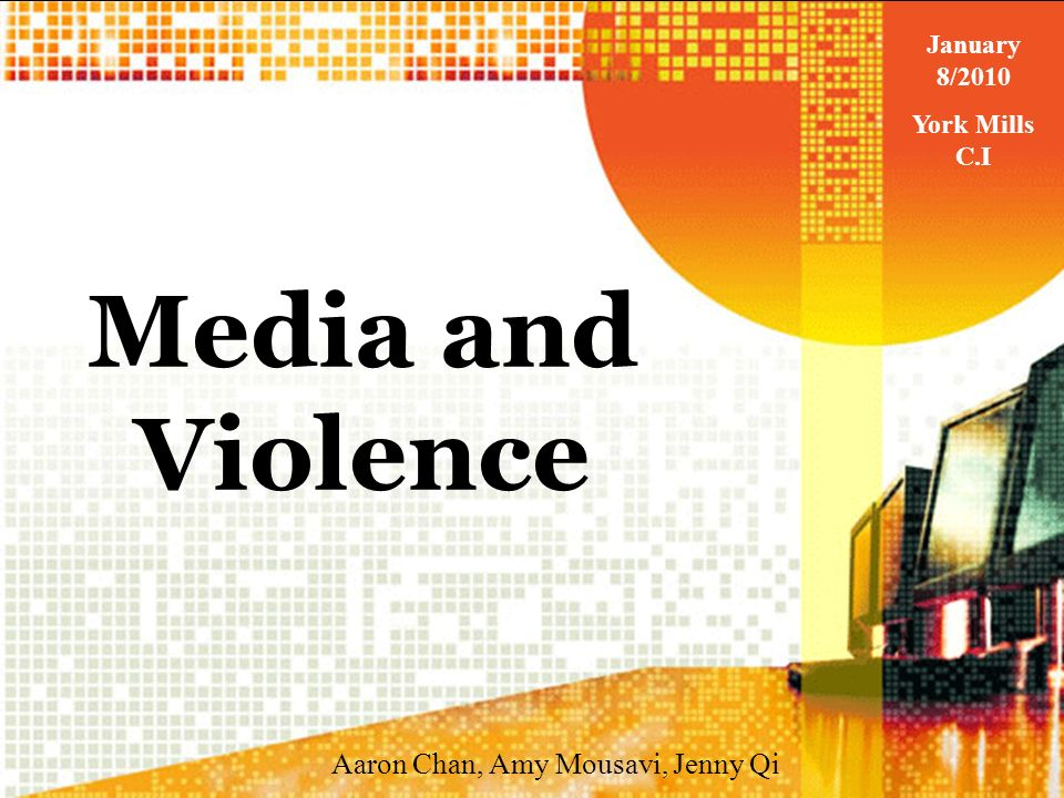 Media and Violence Aaron Chan, Amy Mousavi, Jenny Qi January 8/2010 York Mills C.I