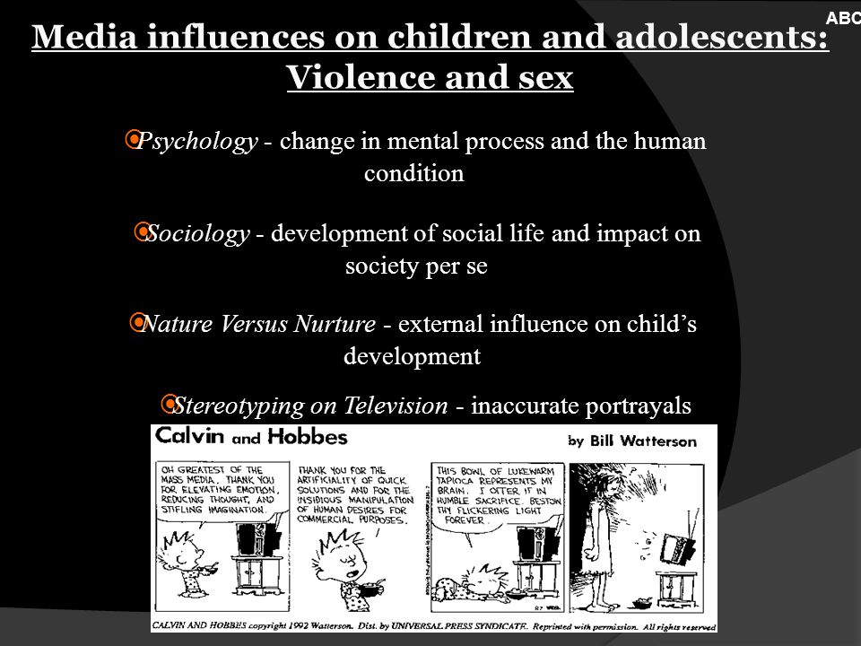Media influences on children and adolescents: Violence and sex Nature Versus Nurture - external influence on childs development Psychology - change in mental process and the human condition Sociology - development of social life and impact on society per se Stereotyping on Television - inaccurate portrayals ABC