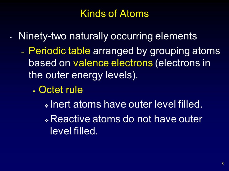 3 Kinds of Atoms Ninety-two naturally occurring elements – Periodic table arranged by grouping atoms based on valence electrons (electrons in the outer energy levels).
