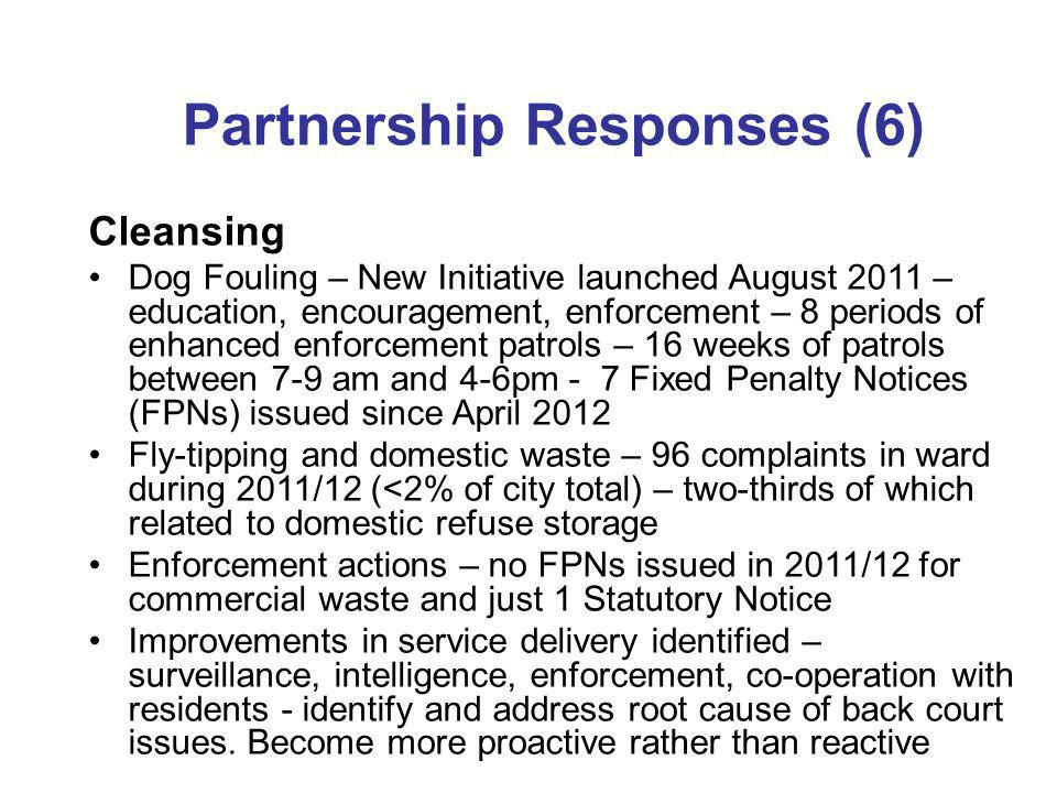 Partnership Responses (6) Cleansing Dog Fouling – New Initiative launched August 2011 – education, encouragement, enforcement – 8 periods of enhanced enforcement patrols – 16 weeks of patrols between 7-9 am and 4-6pm - 7 Fixed Penalty Notices (FPNs) issued since April 2012 Fly-tipping and domestic waste – 96 complaints in ward during 2011/12 (<2% of city total) – two-thirds of which related to domestic refuse storage Enforcement actions – no FPNs issued in 2011/12 for commercial waste and just 1 Statutory Notice Improvements in service delivery identified – surveillance, intelligence, enforcement, co-operation with residents - identify and address root cause of back court issues.