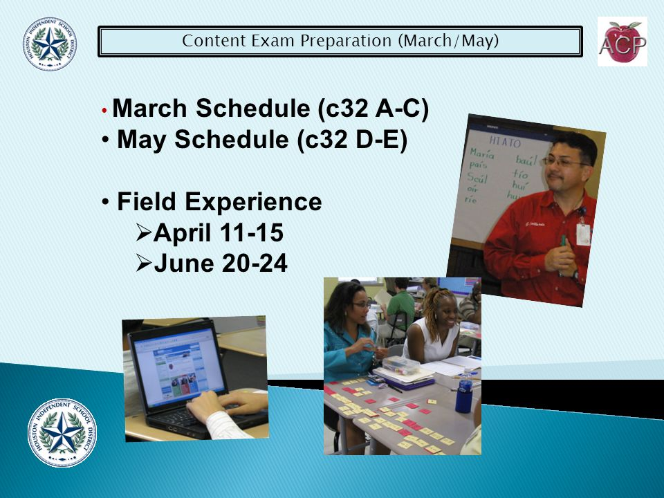 Content Exam Preparation (March/May) March Schedule (c32 A-C) May Schedule (c32 D-E) Field Experience April June 20-24