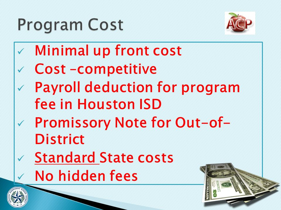 Minimal up front cost Cost –competitive Payroll deduction for program fee in Houston ISD Promissory Note for Out-of- District Standard State costs No hidden fees