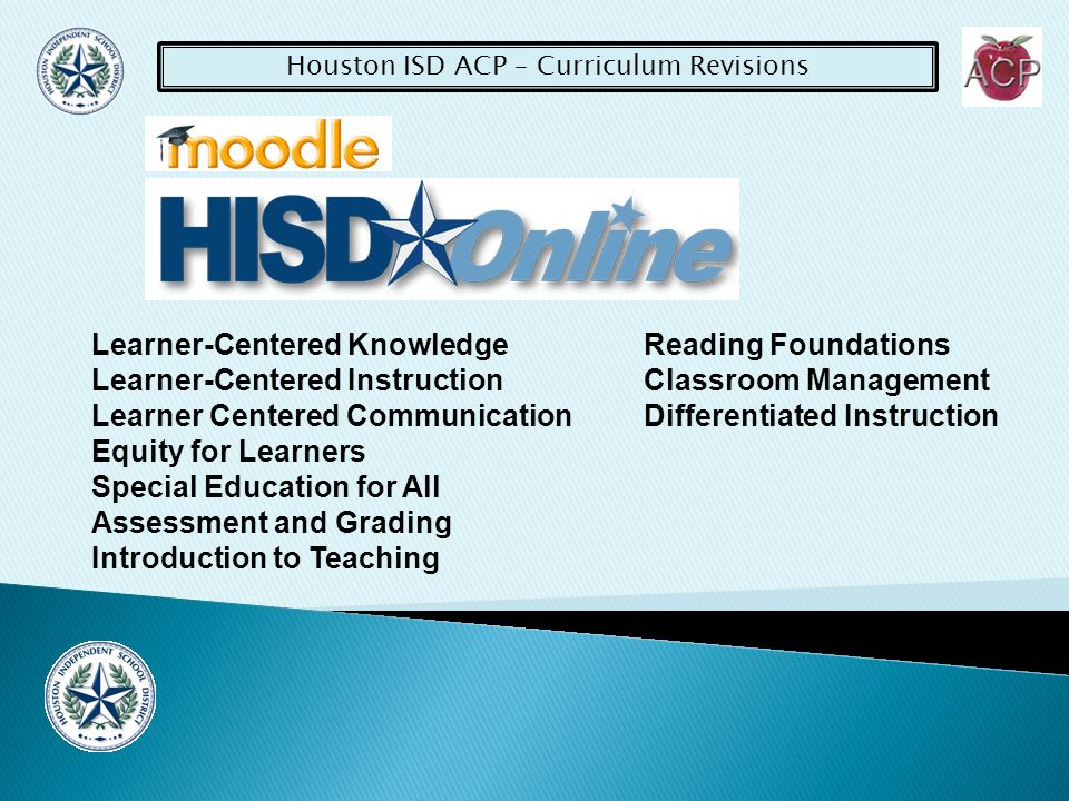 Houston ISD ACP – Curriculum Revisions Learner-Centered Knowledge Learner-Centered Instruction Learner Centered Communication Equity for Learners Special Education for All Assessment and Grading Introduction to Teaching Reading Foundations Classroom Management Differentiated Instruction