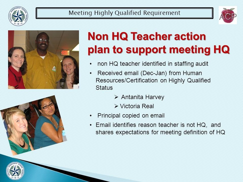 Meeting Highly Qualified Requirement Non HQ Teacher action plan to support meeting HQ non HQ teacher identified in staffing audit Received  (Dec-Jan) from Human Resources/Certification on Highly Qualified Status Antanita Harvey Victoria Real Principal copied on   identifies reason teacher is not HQ, and shares expectations for meeting definition of HQ