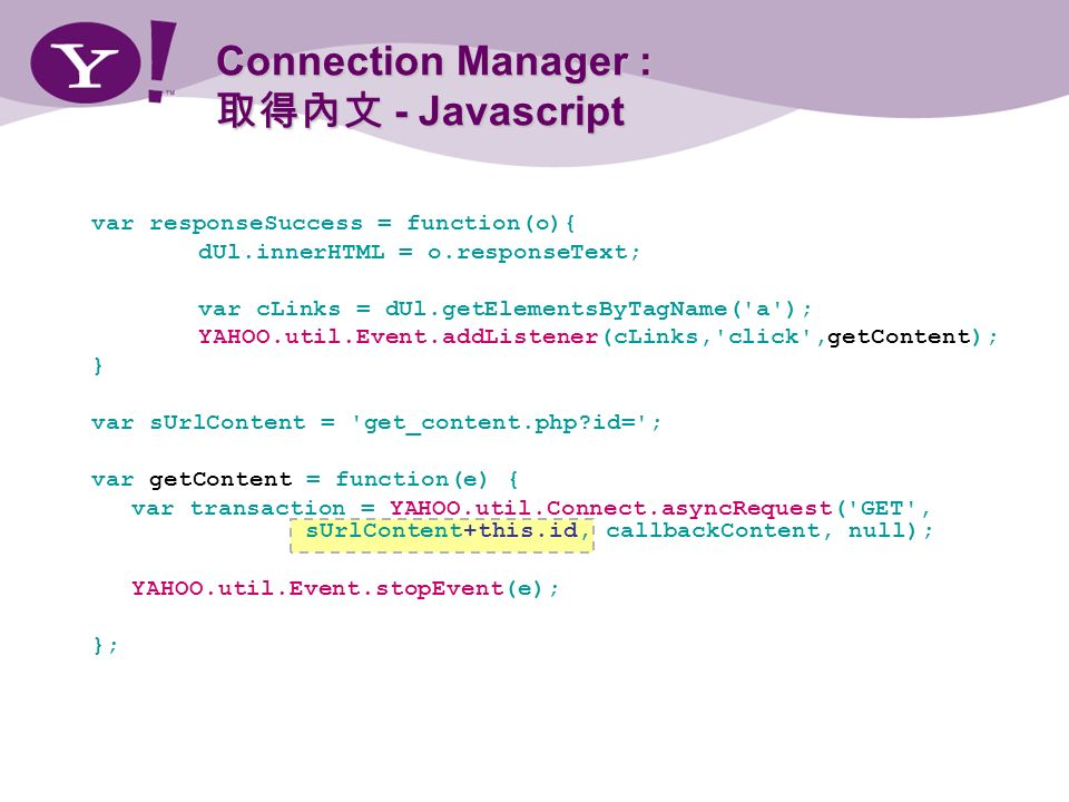 Connection Manager : - Javascript var responseSuccess = function(o){ dUl.innerHTML = o.responseText; var cLinks = dUl.getElementsByTagName( a ); YAHOO.util.Event.addListener(cLinks, click ,getContent); } var sUrlContent = get_content.php id= ; var getContent = function(e) { var transaction = YAHOO.util.Connect.asyncRequest( GET , sUrlContent+this.id, callbackContent, null); YAHOO.util.Event.stopEvent(e); };