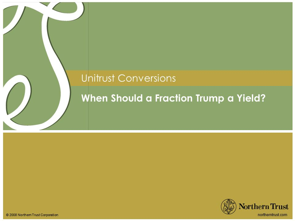 © 2008 Northern Trust Corporation northerntrust.com © 2008 Northern Trust Corporation northerntrust.com Unitrust Conversions When Should a Fraction Trump a Yield