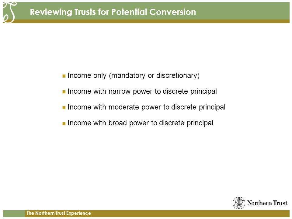 The Northern Trust Experience Reviewing Trusts for Potential Conversion Income only (mandatory or discretionary) Income with narrow power to discrete principal Income with moderate power to discrete principal Income with broad power to discrete principal