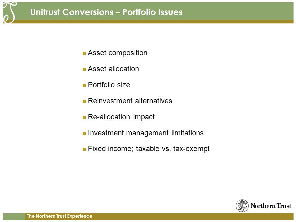 The Northern Trust Experience Unitrust Conversions – Portfolio Issues Asset composition Asset allocation Portfolio size Reinvestment alternatives Re-allocation impact Investment management limitations Fixed income; taxable vs.