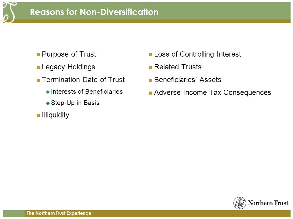 The Northern Trust Experience Reasons for Non-Diversification Purpose of Trust Legacy Holdings Termination Date of Trust Interests of Beneficiaries Step-Up in Basis Illiquidity Loss of Controlling Interest Related Trusts Beneficiaries Assets Adverse Income Tax Consequences
