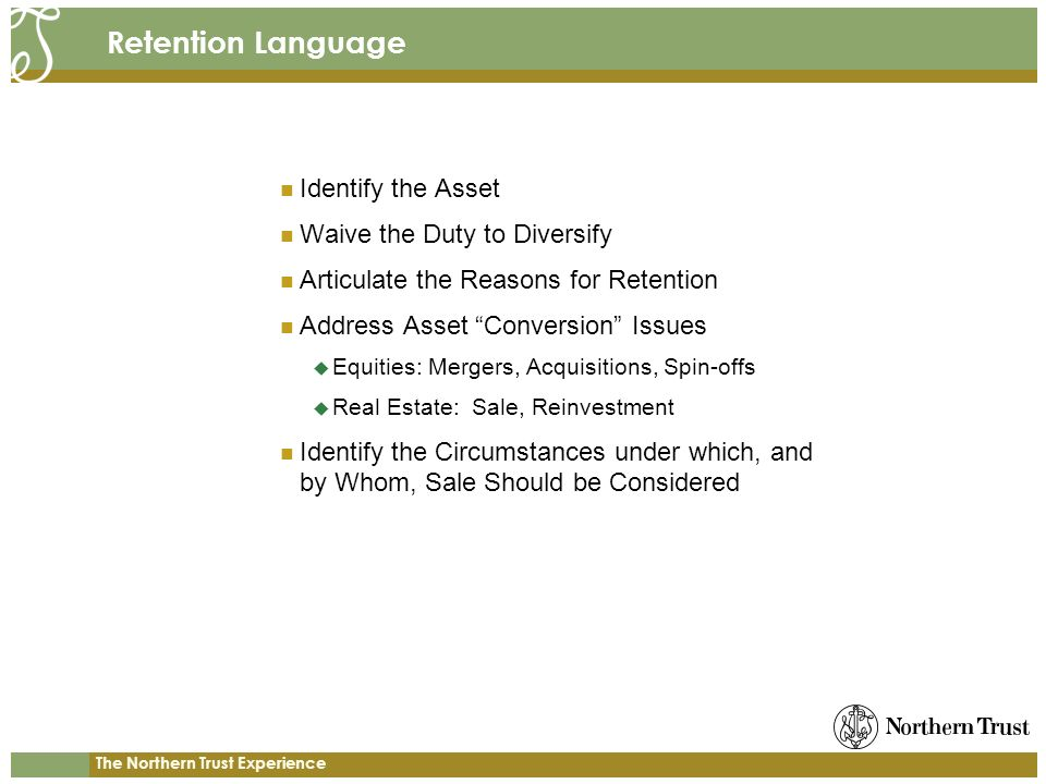 The Northern Trust Experience Retention Language Identify the Asset Waive the Duty to Diversify Articulate the Reasons for Retention Address Asset Conversion Issues Equities: Mergers, Acquisitions, Spin-offs Real Estate: Sale, Reinvestment Identify the Circumstances under which, and by Whom, Sale Should be Considered