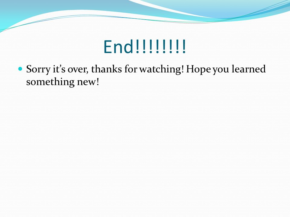 End!!!!!!!! Sorry its over, thanks for watching! Hope you learned something new!