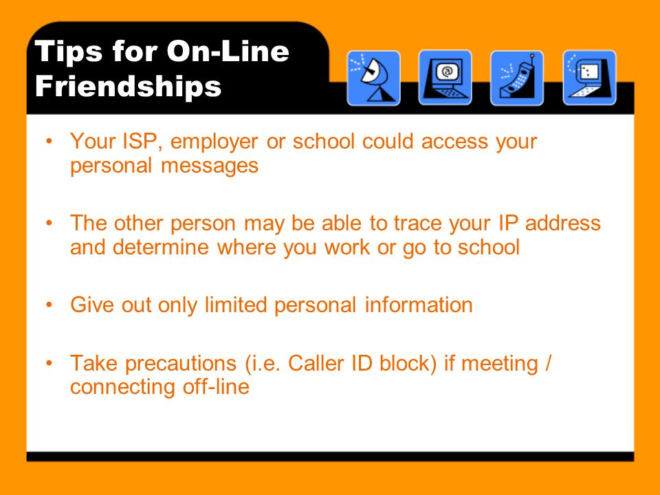 Tips for On-Line Friendships Your ISP, employer or school could access your personal messages The other person may be able to trace your IP address and determine where you work or go to school Give out only limited personal information Take precautions (i.e.
