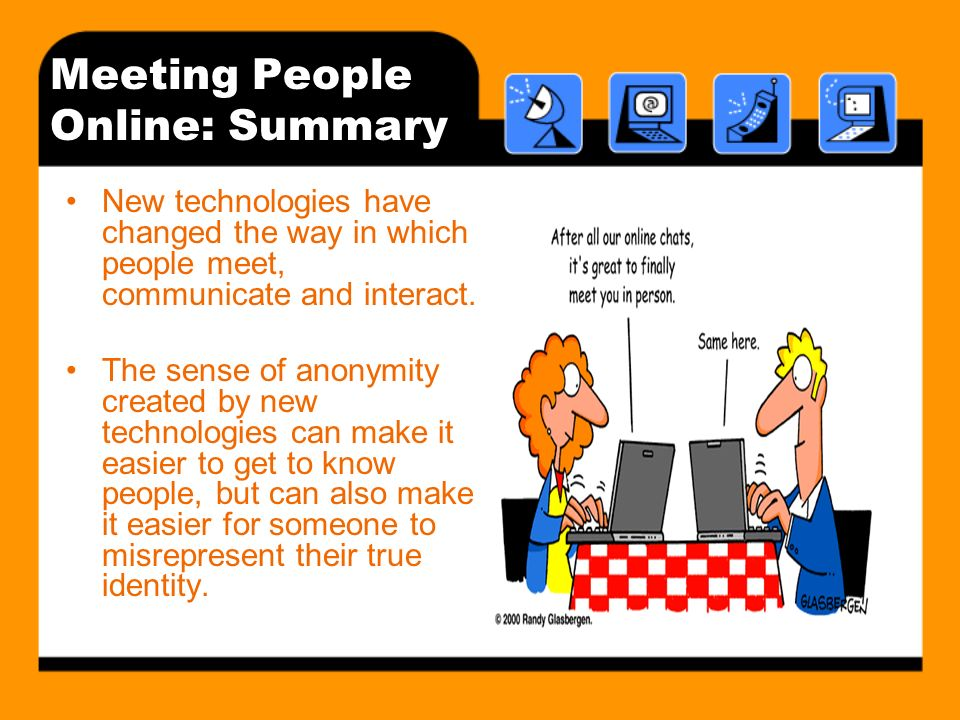 Meeting People Online: Summary New technologies have changed the way in which people meet, communicate and interact.