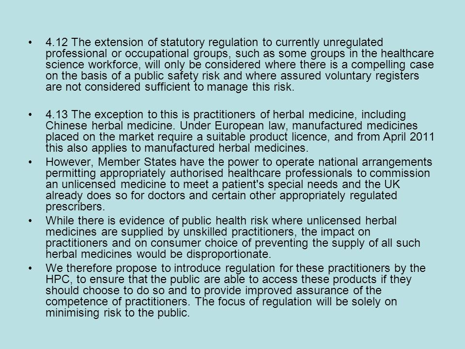 4.12 The extension of statutory regulation to currently unregulated professional or occupational groups, such as some groups in the healthcare science workforce, will only be considered where there is a compelling case on the basis of a public safety risk and where assured voluntary registers are not considered sufficient to manage this risk.