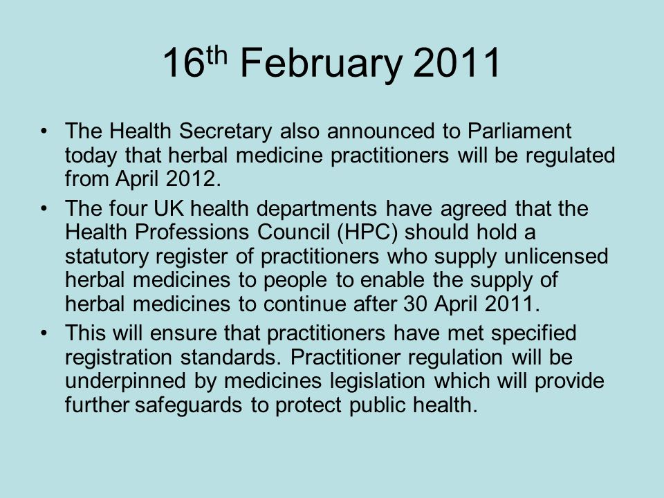 16 th February 2011 The Health Secretary also announced to Parliament today that herbal medicine practitioners will be regulated from April 2012.
