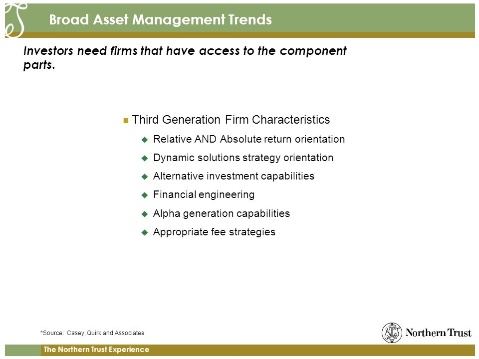 The Northern Trust Experience Broad Asset Management Trends Third Generation Firm Characteristics Relative AND Absolute return orientation Dynamic solutions strategy orientation Alternative investment capabilities Financial engineering Alpha generation capabilities Appropriate fee strategies Investors need firms that have access to the component parts.
