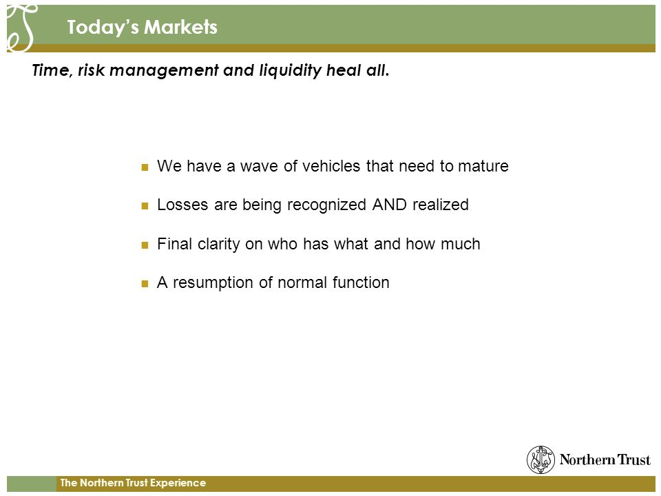 The Northern Trust Experience Todays Markets We have a wave of vehicles that need to mature Losses are being recognized AND realized Final clarity on who has what and how much A resumption of normal function Time, risk management and liquidity heal all.