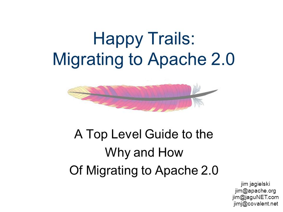 jim jagielski  Happy Trails: Migrating to Apache 2.0 A Top Level Guide to the Why and How Of Migrating to Apache 2.0