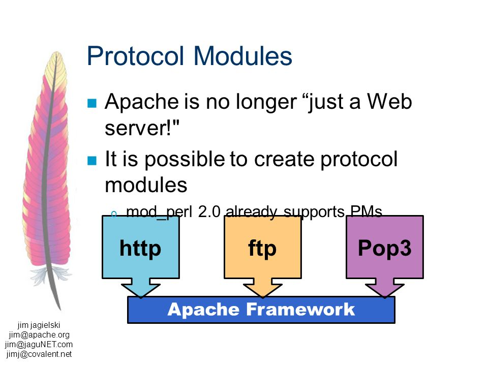 jim jagielski  Apache Framework ftphttpPop3 Protocol Modules Apache is no longer just a Web server! It is possible to create protocol modules o mod_perl 2.0 already supports PMs