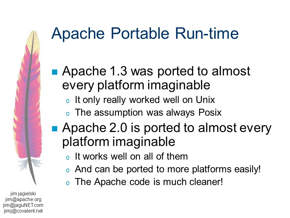 jim jagielski  Apache Portable Run-time Apache 1.3 was ported to almost every platform imaginable o It only really worked well on Unix o The assumption was always Posix Apache 2.0 is ported to almost every platform imaginable o It works well on all of them o And can be ported to more platforms easily.