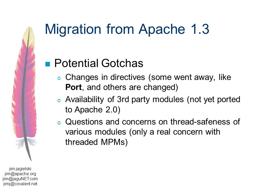 jim jagielski  Migration from Apache 1.3 Potential Gotchas o Changes in directives (some went away, like Port, and others are changed) o Availability of 3rd party modules (not yet ported to Apache 2.0) o Questions and concerns on thread-safeness of various modules (only a real concern with threaded MPMs)