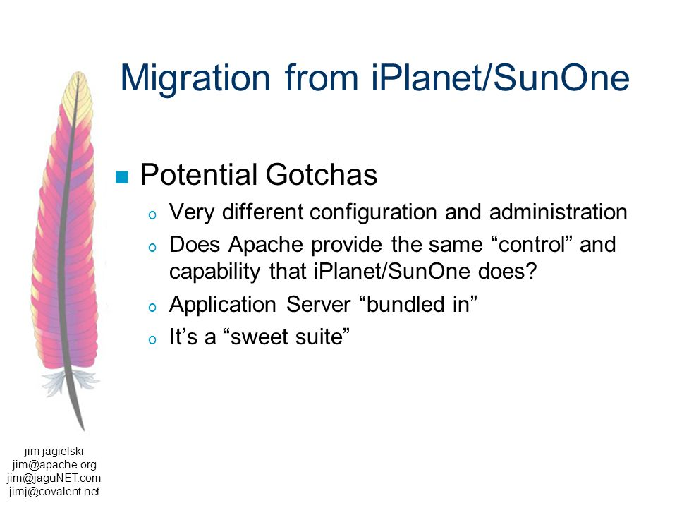 jim jagielski  Migration from iPlanet/SunOne Potential Gotchas o Very different configuration and administration o Does Apache provide the same control and capability that iPlanet/SunOne does.