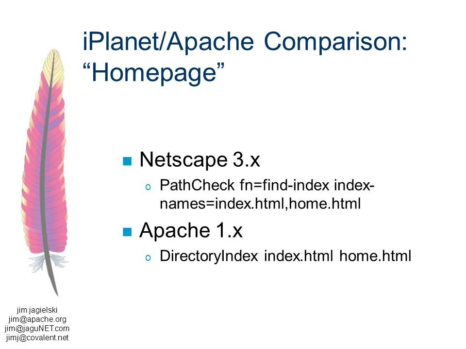 jim jagielski  iPlanet/Apache Comparison: Homepage Netscape 3.x o PathCheck fn=find-index index- names=index.html,home.html Apache 1.x o DirectoryIndex index.html home.html