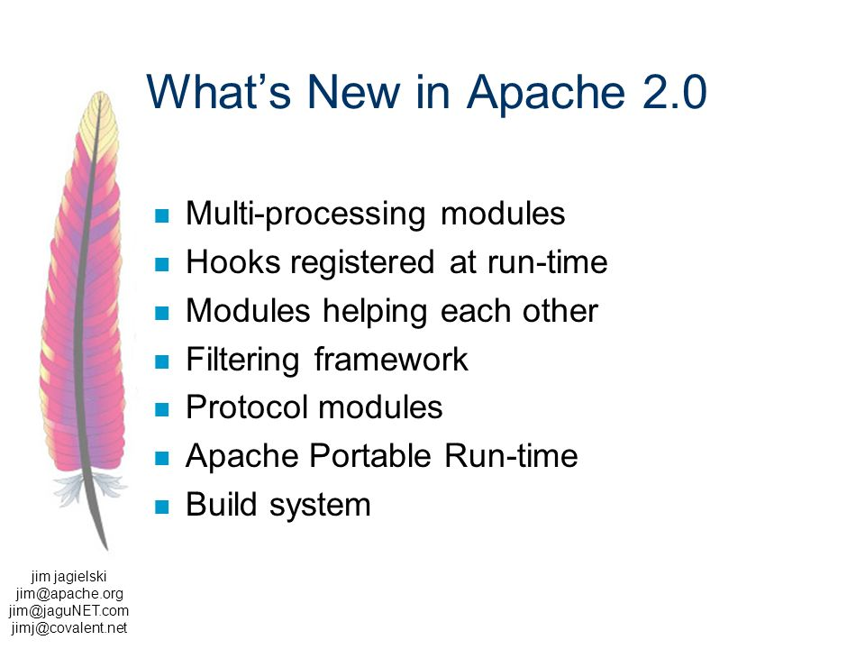 jim jagielski  Whats New in Apache 2.0 Multi-processing modules Hooks registered at run-time Modules helping each other Filtering framework Protocol modules Apache Portable Run-time Build system