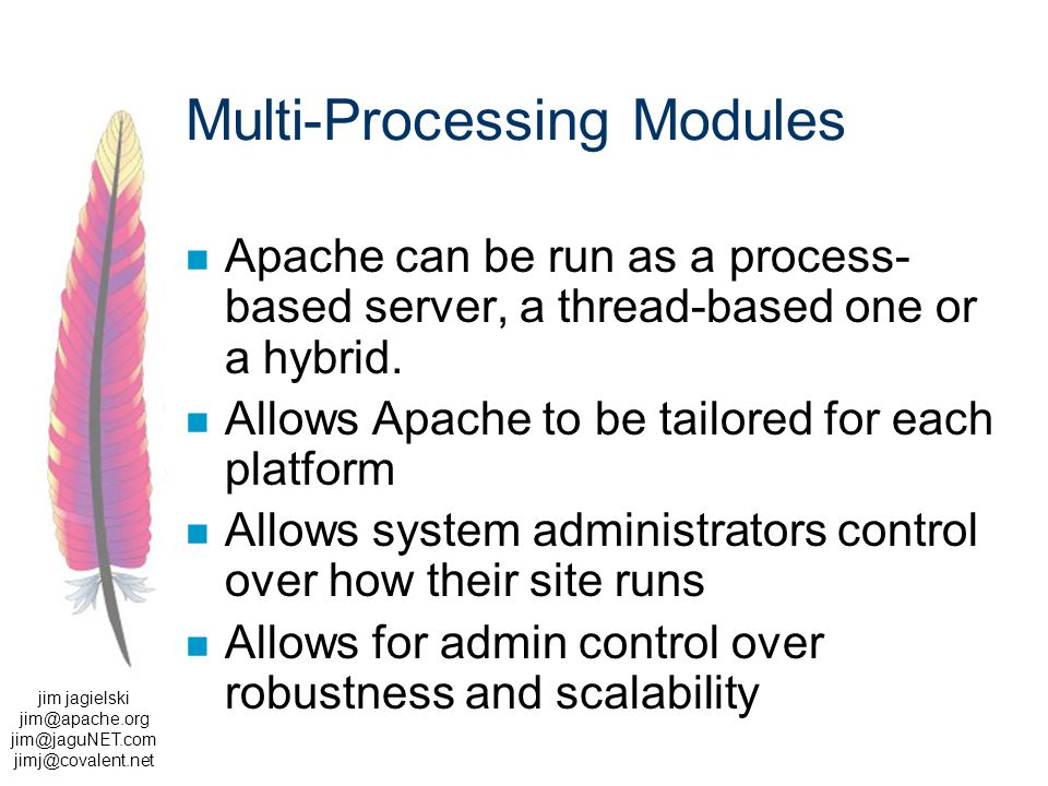 jim jagielski  Multi-Processing Modules Apache can be run as a process- based server, a thread-based one or a hybrid.
