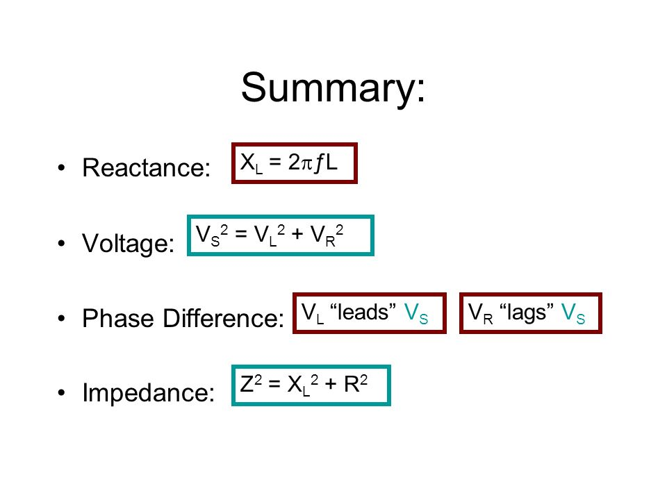 Summary: Reactance: Voltage: Phase Difference: Impedance: V S 2 = V L 2 + V R 2 X L = 2 ƒL Z 2 = X L 2 + R 2 V L leads V S V R lags V S