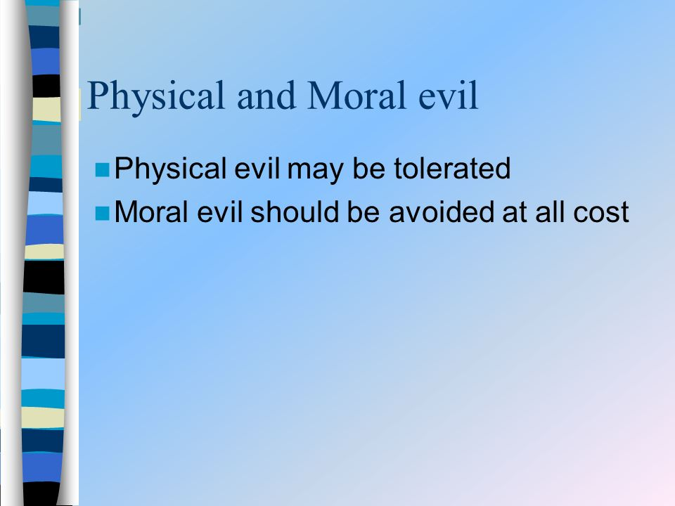 Physical and Moral evil Physical evil may be tolerated Moral evil should be avoided at all cost