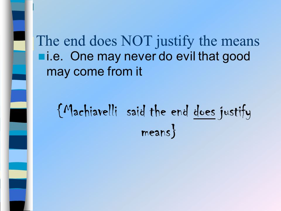 The end does NOT justify the means i.e.