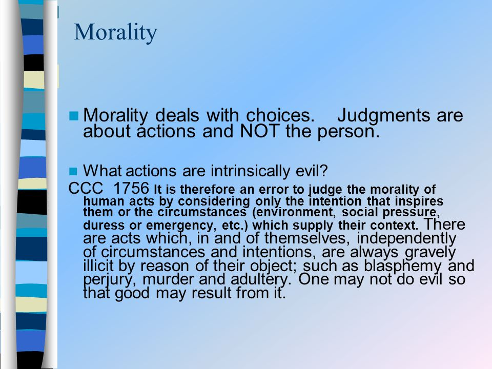 Morality Morality deals with choices. Judgments are about actions and NOT the person.