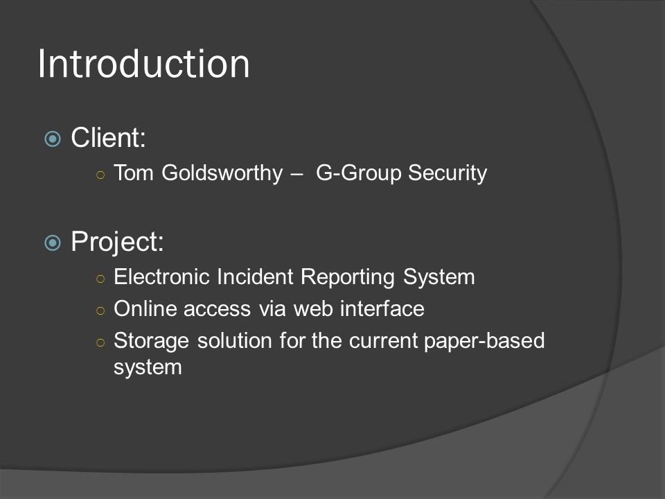 Introduction Client: Tom Goldsworthy – G-Group Security Project: Electronic Incident Reporting System Online access via web interface Storage solution for the current paper-based system
