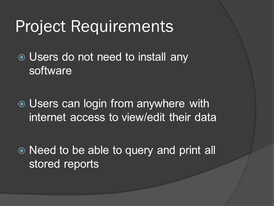 Project Requirements Users do not need to install any software Users can login from anywhere with internet access to view/edit their data Need to be able to query and print all stored reports